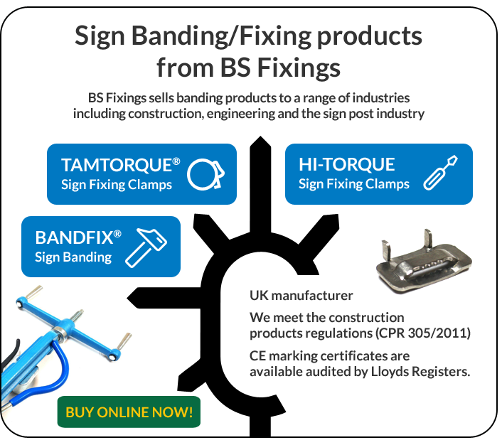 Sign Banding/Fixing products from BS Fixings. BS Fixings sells banding products to a range of industries including construction, engineering and the sign post industry. TAMTORQUE Sign Fixing Clamps. HI-TORQUE Sign Fixing Clamps. BANDFIX Sign Banding. UK manufacturer. We meet the construction product regulations (CPR 305/2011). CE making certificates are available audited by Lloyds Registers. BUY ONLINE NOW!